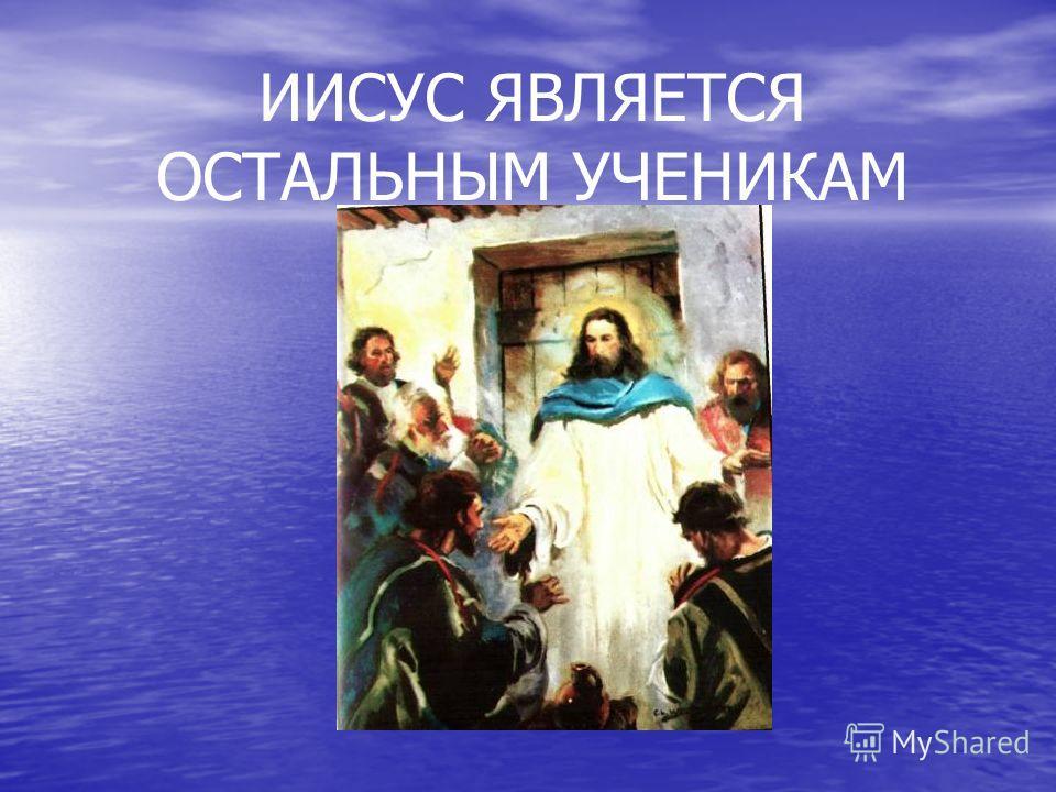 ИИСУС ЯВЛЯЕТСЯ ОСТАЛЬНЫМ УЧЕНИКАМ