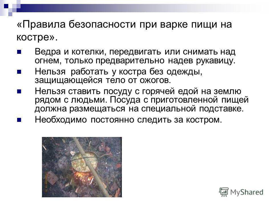 «Правила безопасности при варке пищи на костре». Ведра и котелки, передвигать или снимать над огнем, только предварительно надев рукавицу. Нельзя работать у костра без одежды, защищающейся тело от ожогов. Нельзя ставить посуду с горячей едой на землю