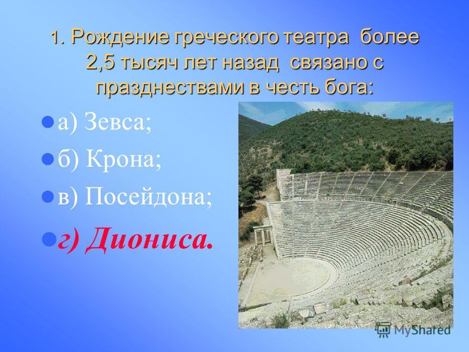 1. Рождение греческого театра более 2,5 тысяч лет назад связано с празднествами в честь бога: а) Зевса; б) Крона; в) Посейдона; г) Диониса.