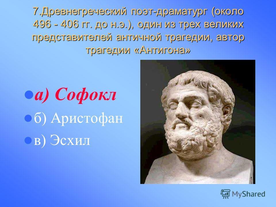 7.Древнегреческий поэт-драматург (около 496 - 406 гг. до н.э.), один из трех великих представителей античной трагедии, автор трагедии «Антигона» а) Софокл б) Аристофан в) Эсхил