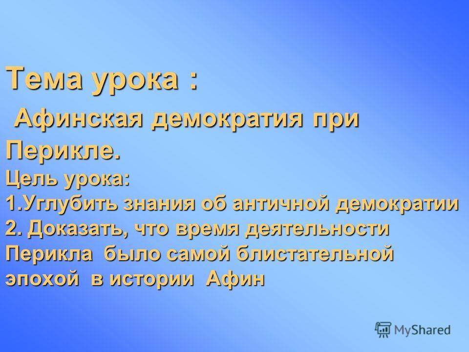 Тема урока : Афинская демократия при Перикле. Цель урока: 1.Углубить знания об античной демократии 2. Доказать, что время деятельности Перикла было самой блистательной эпохой в истории Афин