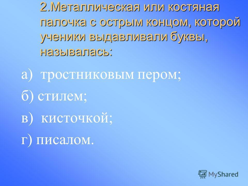2.Металлическая или костяная палочка с острым концом, которой ученики выдавливали буквы, называлась: а) тростниковым пером; б) стилем; в) кисточкой; г) писалом.