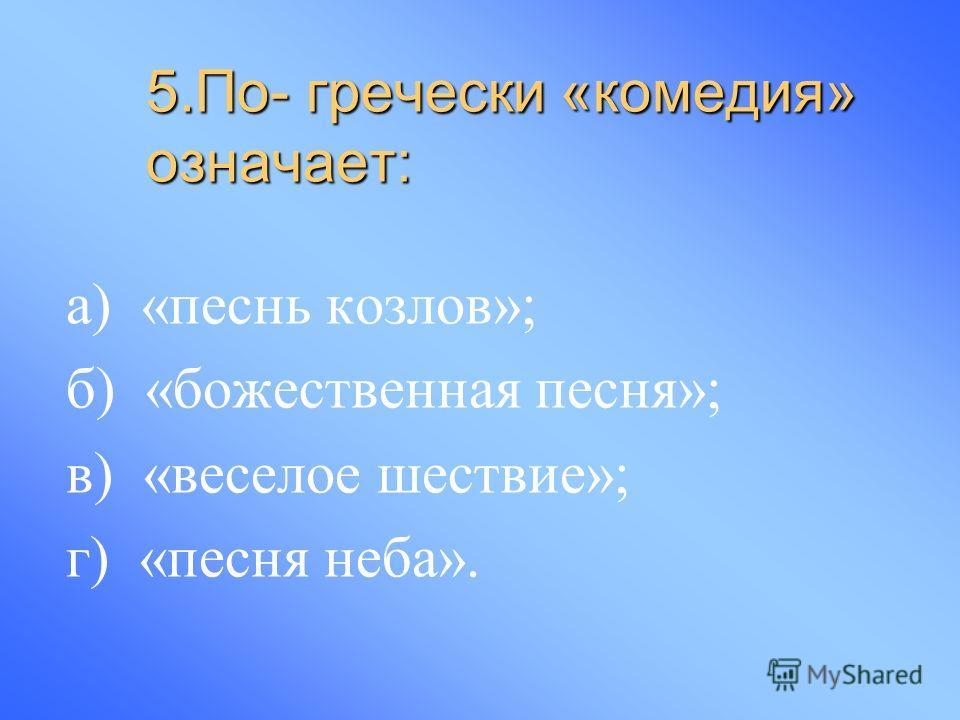 5.По- гречески «комедия» означает: а) «песнь козлов»; б) «божественная песня»; в) «веселое шествие»; г) «песня неба».