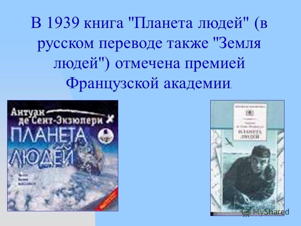 В 1939 книга Планета людей (в русском переводе также Земля людей) отмечена премией Французской академии.