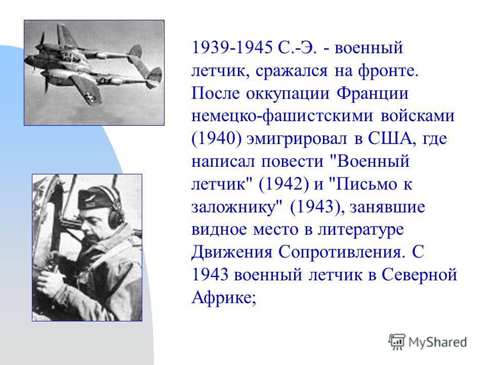 1939-1945 С.-Э. - военный летчик, сражался на фронте. После оккупации Франции немецко-фашистскими войсками (1940) эмигрировал в США, где написал повести