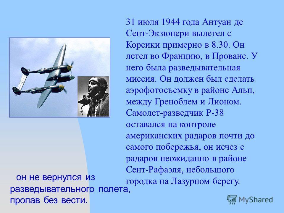 он не вернулся из разведывательного полета, пропав без вести. 31 июля 1944 года Антуан де Сент-Экзюпери вылетел с Корсики примерно в 8.30. Он летел во Францию, в Прованс. У него была разведывательная миссия. Он должен был сделать аэрофотосъемку в рай