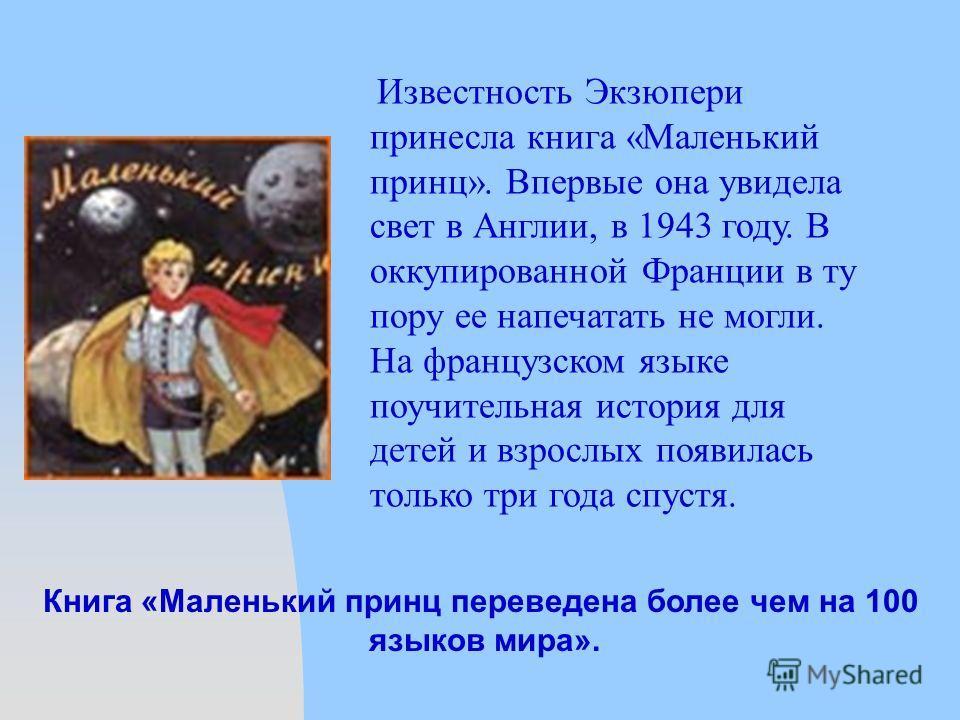 Известность Экзюпери принесла книга «Маленький принц». Впервые она увидела свет в Англии, в 1943 году. В оккупированной Франции в ту пору ее напечатать не могли. На французском языке поучительная история для детей и взрослых появилась только три года