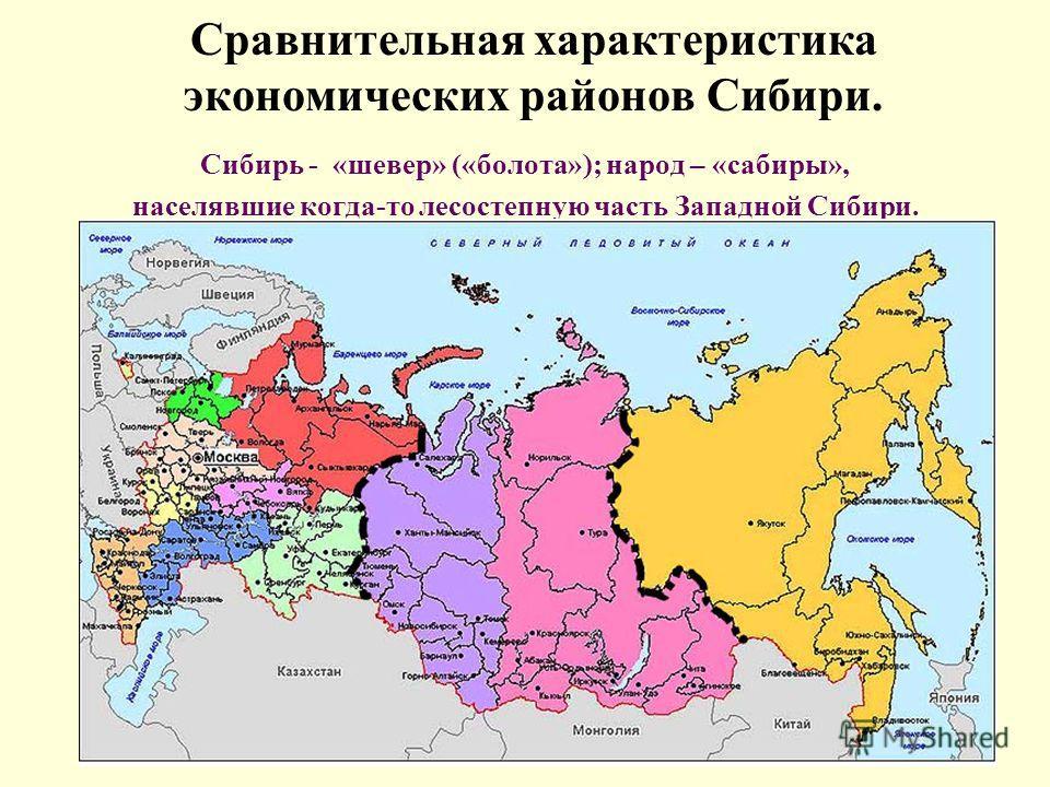 Сравнительная характеристика экономических районов Сибири. Сибирь - «шевер» («болота»); народ – «сабиры», населявшие когда-то лесостепную часть Западной Сибири.