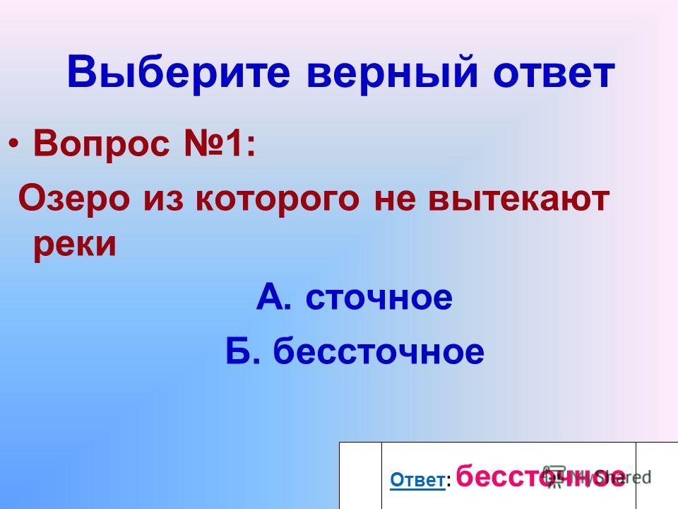 Выберите верный ответ Вопрос 1: Озеро из которого не вытекают реки А. сточное Б. бессточное Ответ Ответ: бессточное