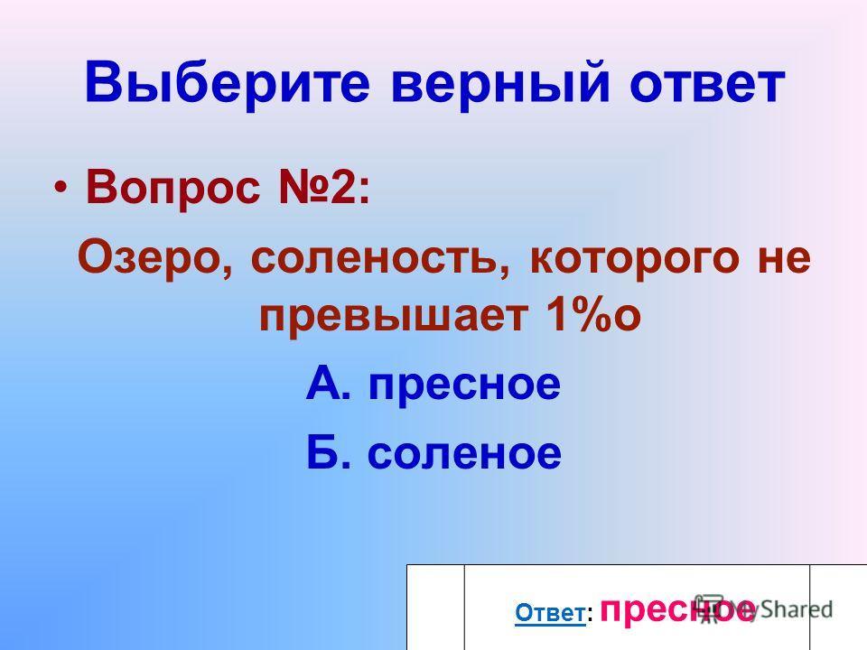 Выберите верный ответ Вопрос 2: Озеро, соленость, которого не превышает 1%o А. пресное Б. соленое ОтветОтвет: пресное