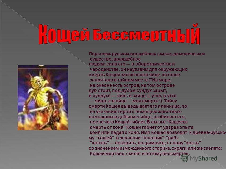Персонаж русских волшебных сказок: демоническое существо, враждебное людям; сила его в оборотничестве и чародействе, он неуязвим для окружающих; смерть Кощея заключена в яйце, которое запрятано в тайном месте (