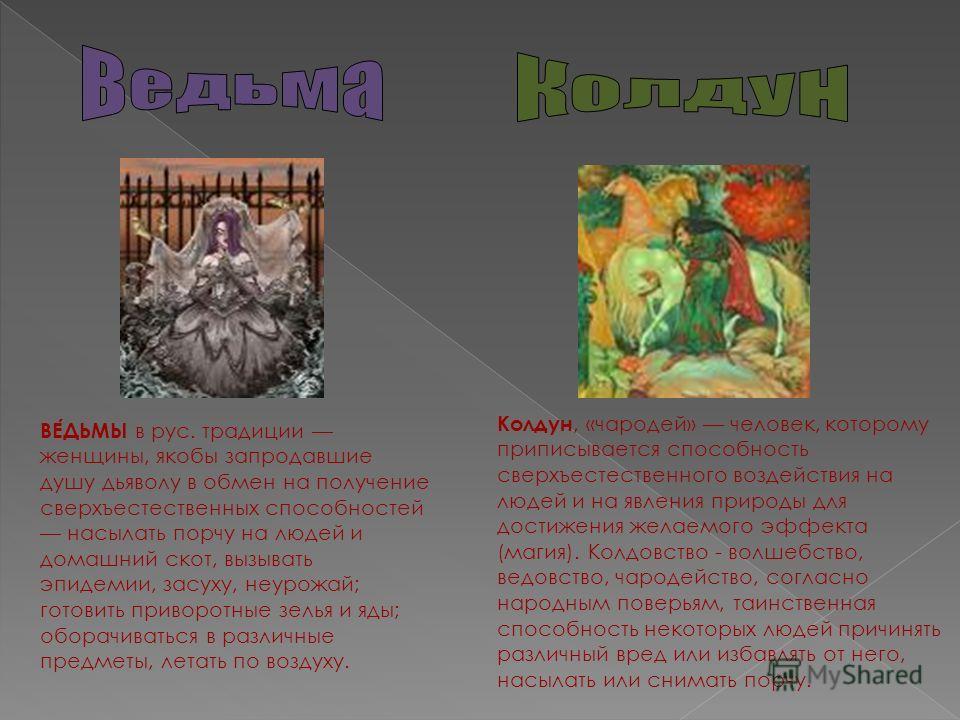 Колдун, «чародей» человек, которому приписывается способность сверхъестественного воздействия на людей и на явления природы для достижения желаемого эффекта (магия). Колдовство - волшебство, ведовство, чародейство, согласно народным поверьям, таинств