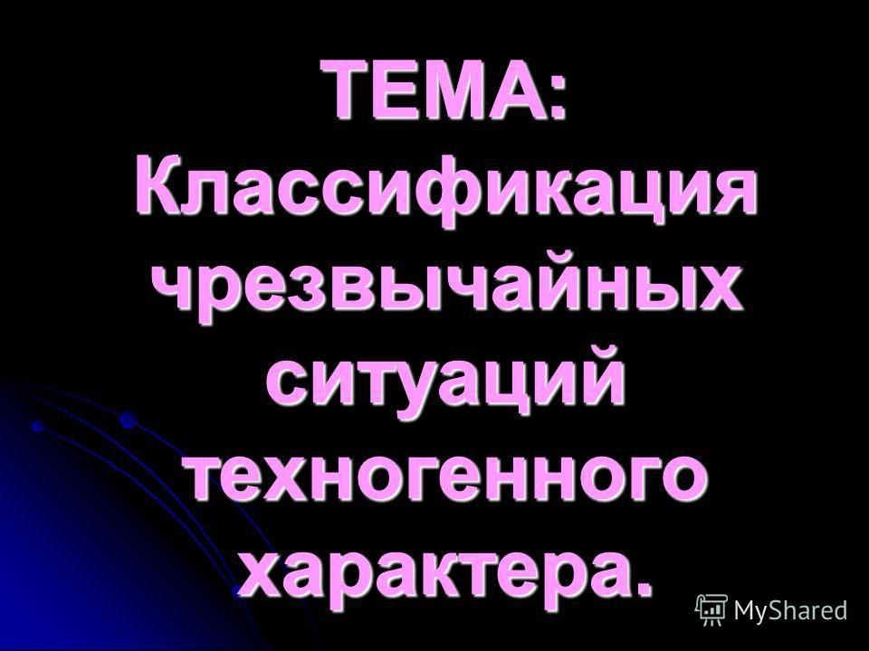 ТЕМА: Классификация чрезвычайных ситуаций техногенного характера.