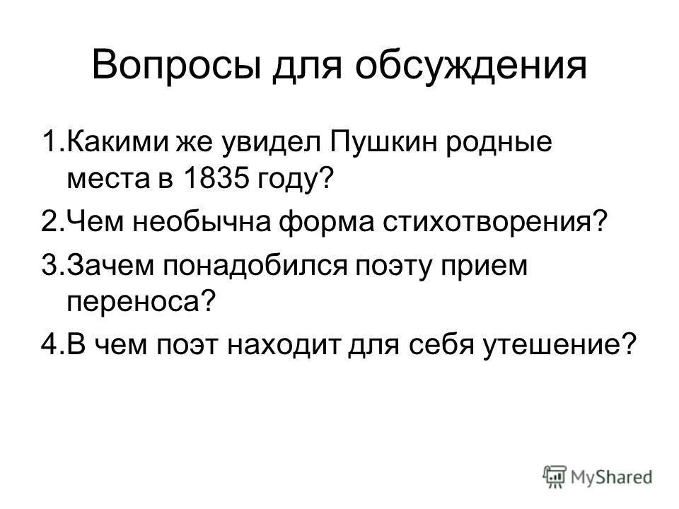 Вопросы для обсуждения 1.Какими же увидел Пушкин родные места в 1835 году? 2.Чем необычна форма стихотворения? 3.Зачем понадобился поэту прием переноса? 4.В чем поэт находит для себя утешение?