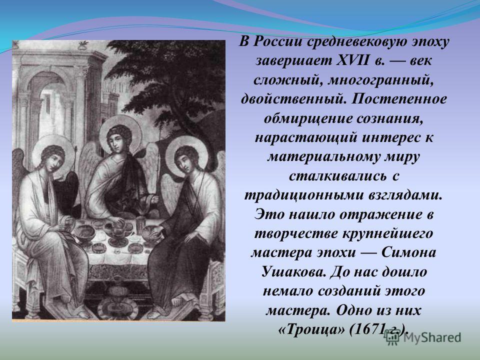 В России средневековую эпоху завершает XVII в. век сложный, многогранный, двойственный. Постепенное обмирщение сознания, нарастающий интерес к материальному миру сталкивались с традиционными взглядами. Это нашло отражение в творчестве крупнейшего мас