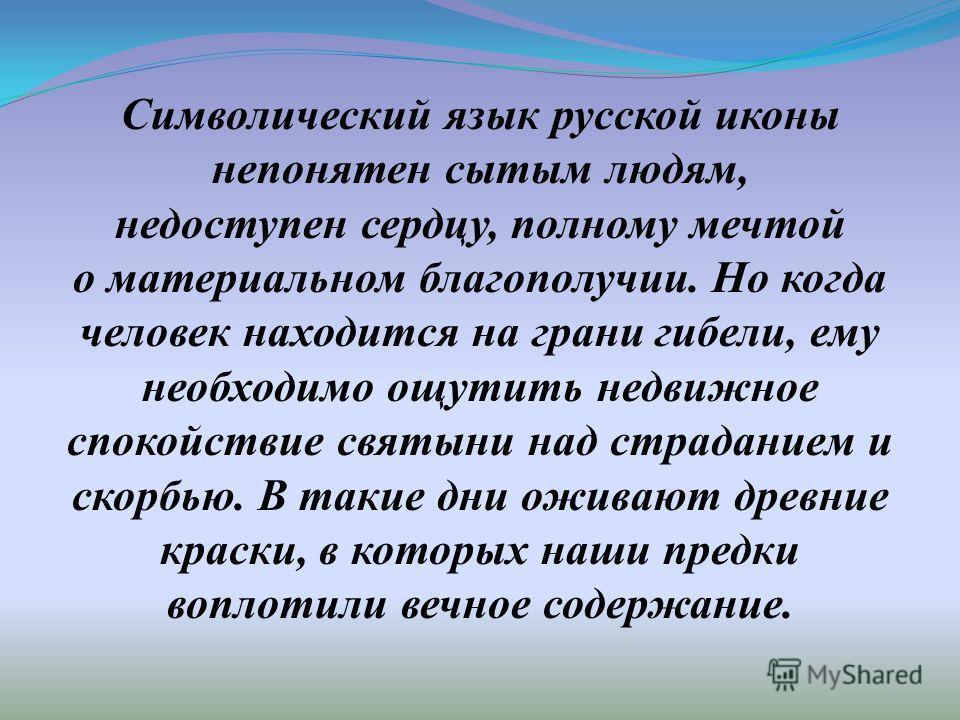 Символический язык русской иконы непонятен сытым людям, недоступен сердцу, полному мечтой о материальном благополучии. Но когда человек находится на грани гибели, ему необходимо ощутить недвижное спокойствие святыни над страданием и скорбью. В такие