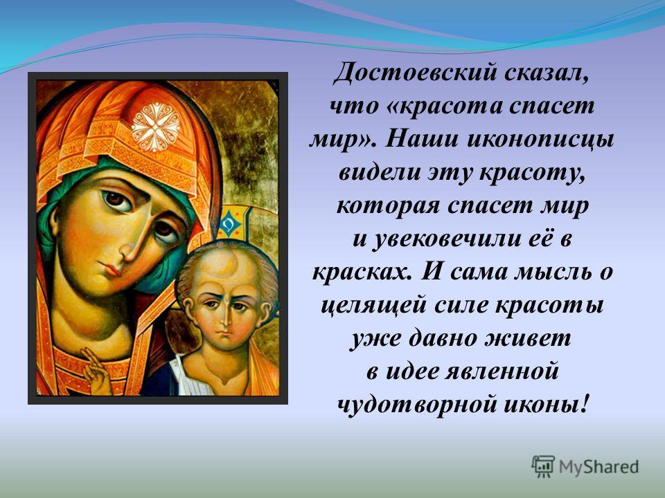 Достоевский сказал, что «красота спасет мир». Наши иконописцы видели эту красоту, которая спасет мир и увековечили её в красках. И сама мысль о целящей силе красоты уже давно живет в идее явленной чудотворной иконы!