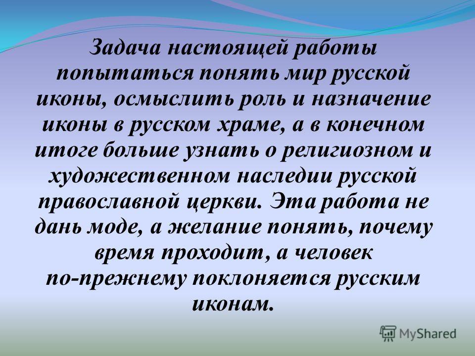 Задача настоящей работы попытаться понять мир русской иконы, осмыслить роль и назначение иконы в русском храме, а в конечном итоге больше узнать о религиозном и художественном наследии русской православной церкви. Эта работа не дань моде, а желание п