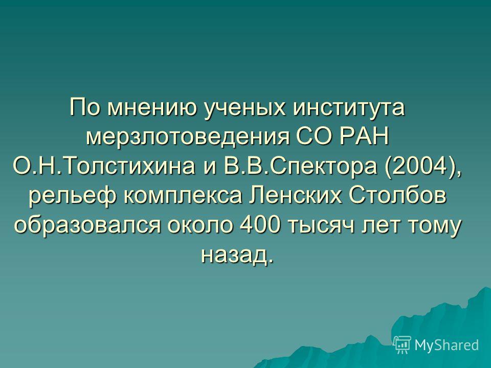 По мнению ученых института мерзлотоведения СО РАН О.Н.Толстихина и В.В.Спектора (2004), рельеф комплекса Ленских Столбов образовался около 400 тысяч лет тому назад.