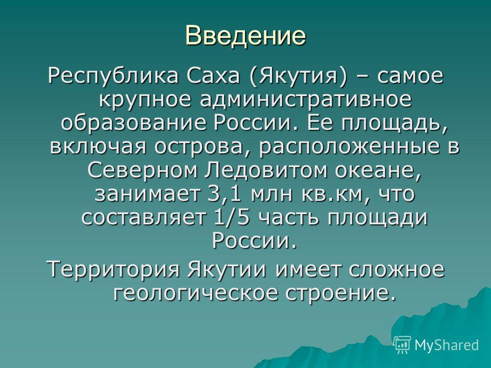 Введение Республика Саха (Якутия) – самое крупное административное образование России. Ее площадь, включая острова, расположенные в Северном Ледовитом океане, занимает 3,1 млн кв.км, что составляет 1/5 часть площади России. Территория Якутии имеет сл