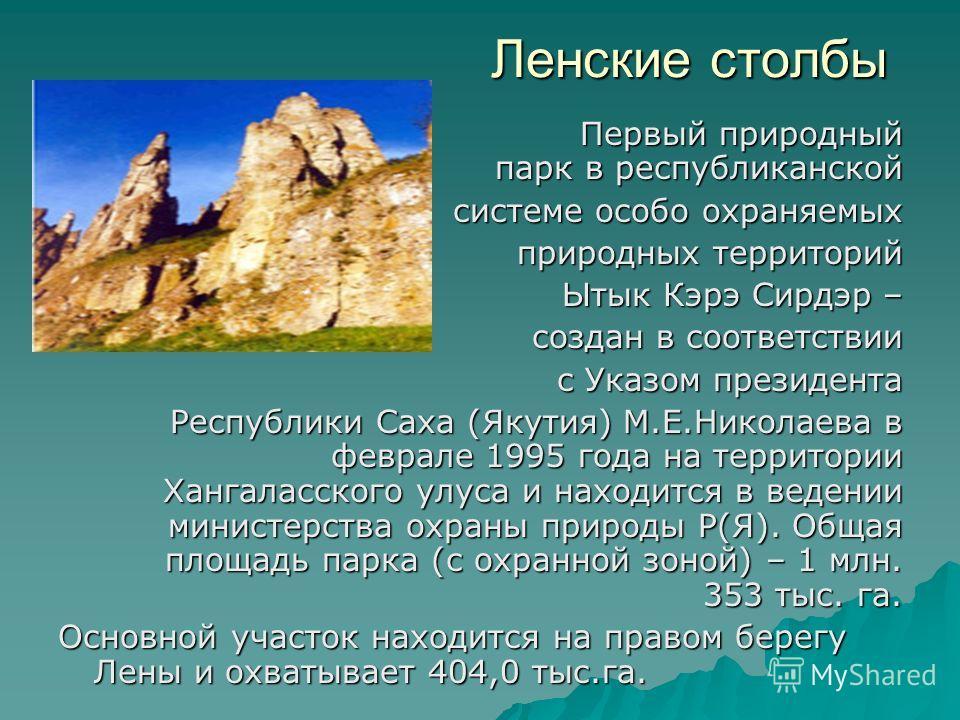 Ленские столбы Ленские столбы Первый природный парк в республиканской системе особо охраняемых природных территорий Ытык Кэрэ Сирдэр – создан в соответствии с Указом президента Республики Саха (Якутия) М.Е.Николаева в феврале 1995 года на территории