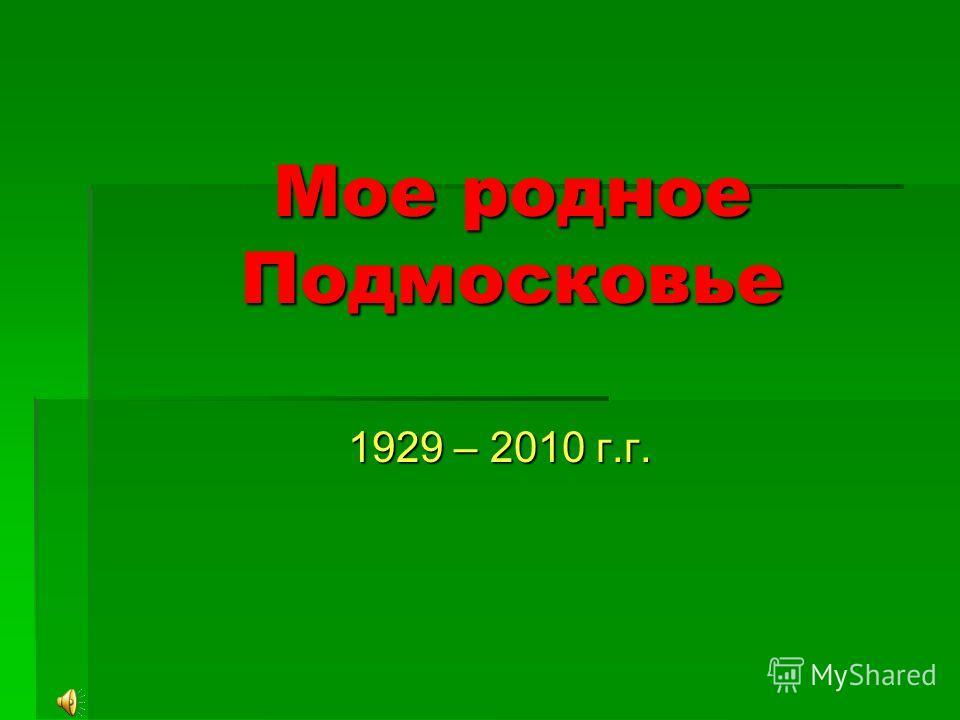 Мое родное Подмосковье 1929 – 2010 г.г.