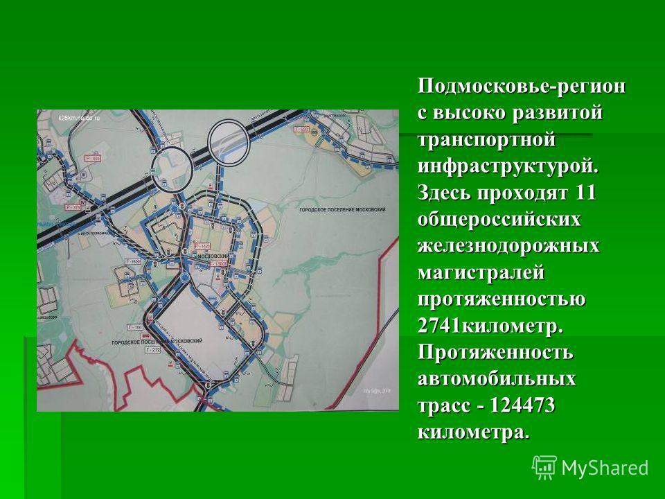 Подмосковье-регион с высоко развитой транспортной инфраструктурой. Здесь проходят 11 общероссийских железнодорожных магистралей протяженностью 2741километр. Протяженность автомобильных трасс - 124473 километра.