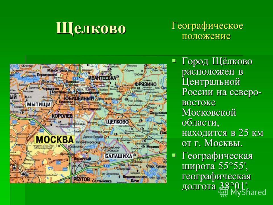 Географическое положение Город Щёлково расположен в Центральной России на северо- востоке Московской области, находится в 25 км от г. Москвы. Город Щёлково расположен в Центральной России на северо- востоке Московской области, находится в 25 км от г.