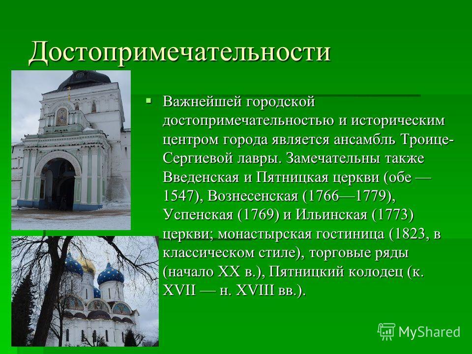 Важнейшей городской достопримечательностью и историческим центром города является ансамбль Троице- Сергиевой лавры. Замечательны также Введенская и Пятницкая церкви (обе 1547), Вознесенская (17661779), Успенская (1769) и Ильинская (1773) церкви; мона