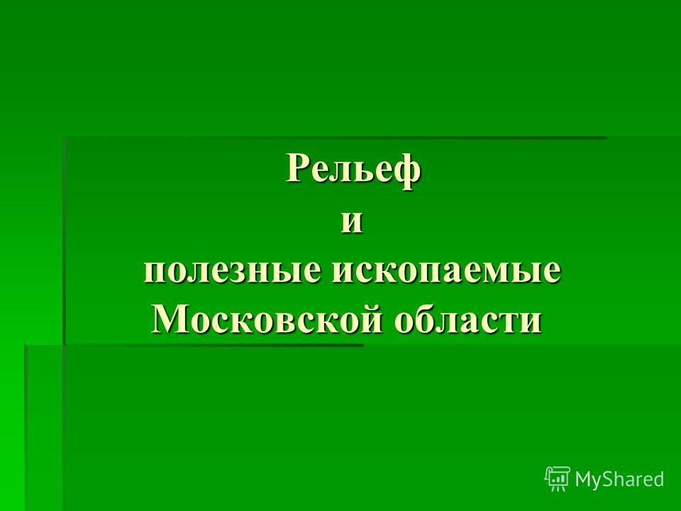 Рельеф и полезные ископаемые Московской области Рельеф и полезные ископаемые Московской области