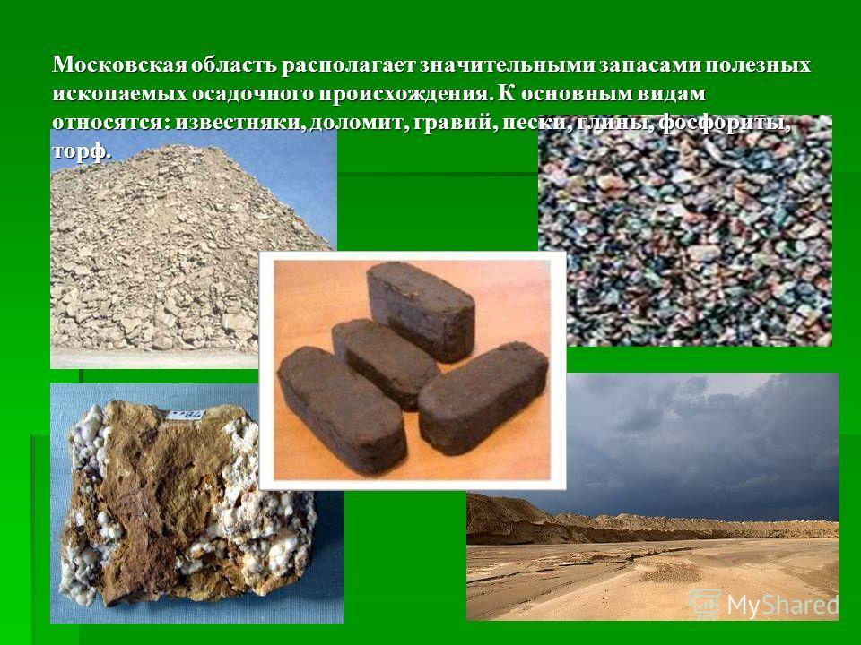 Московская область располагает значительными запасами полезных ископаемых осадочного происхождения. К основным видам относятся: известняки, доломит, гравий, пески, глины, фосфориты, торф. Московская область располагает значительными запасами полезных