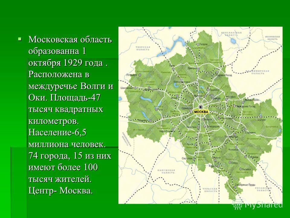 Московская область образованна 1 октября 1929 года. Расположена в междуречье Волги и Оки. Площадь-47 тысяч квадратных километров. Население-6,5 миллиона человек. 74 города, 15 из них имеют более 100 тысяч жителей. Центр- Москва. Московская область об
