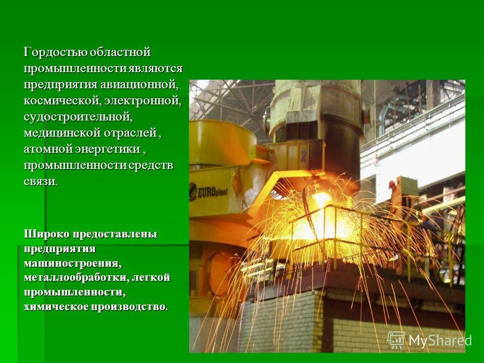 Гордостью областной промышленности являются предприятия авиационной, космической, электронной, cудостроительной, медицинской отраслей, атомной энергетики, промышленности средств связи. Широко предоставлены предприятия машиностроения, металлообработки