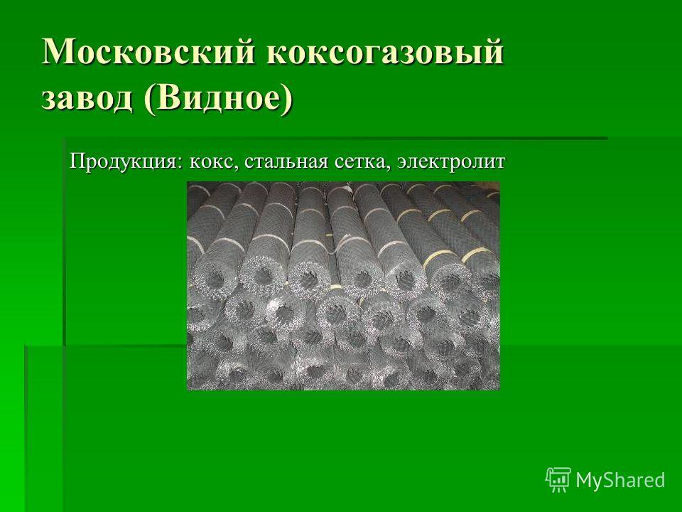 Московский коксогазовый завод (Видное) Продукция: кокс, стальная сетка, электролит