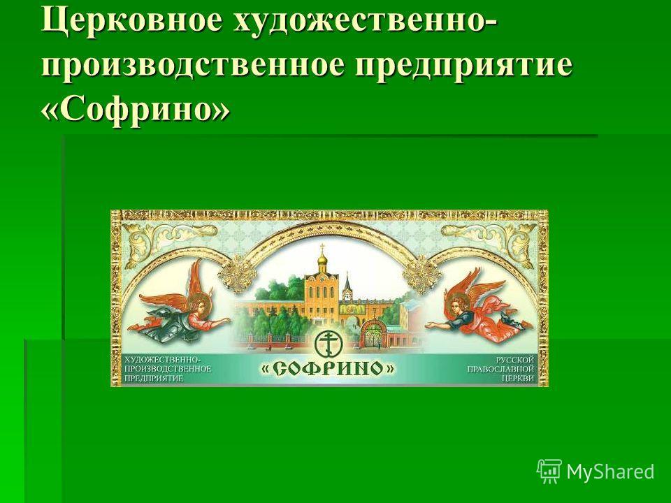 Церковное художественно- производственное предприятие «Софрино»