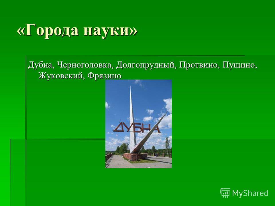 «Города науки» Дубна, Черноголовка, Долгопрудный, Протвино, Пущино, Жуковский, Фрязино