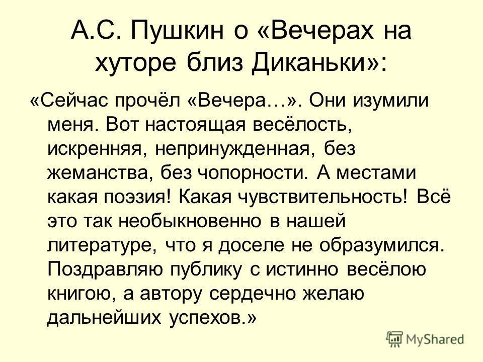 А.С. Пушкин о «Вечерах на хуторе близ Диканьки»: «Сейчас прочёл «Вечера…». Они изумили меня. Вот настоящая весёлость, искренняя, непринужденная, без жеманства, без чопорности. А местами какая поэзия! Какая чувствительность! Всё это так необыкновенно