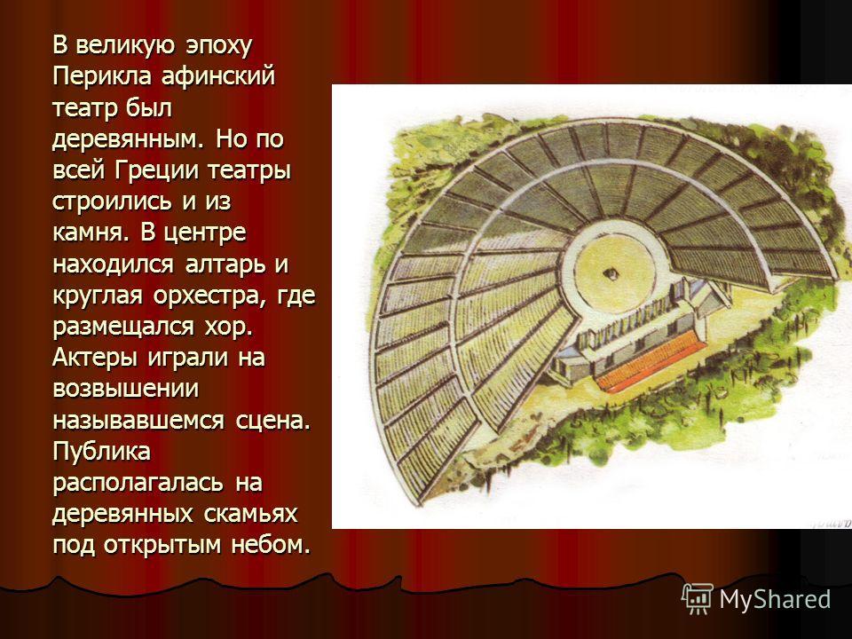 В великую эпоху Перикла афинский театр был деревянным. Но по всей Греции театры строились и из камня. В центре находился алтарь и круглая орхестра, где размещался хор. Актеры играли на возвышении называвшемся сцена. Публика располагалась на деревянны