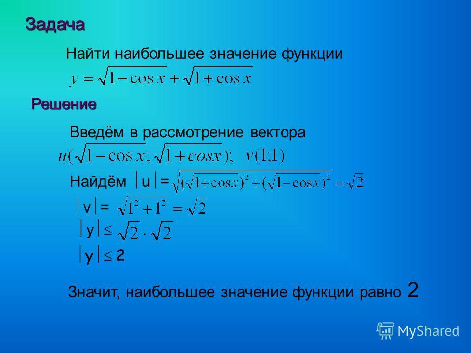 Задача Задача Найти наибольшее значение функции Решение Решение Введём в рассмотрение вектора Найдём u = у v = у 2 Значит, наибольшее значение функции равно 2