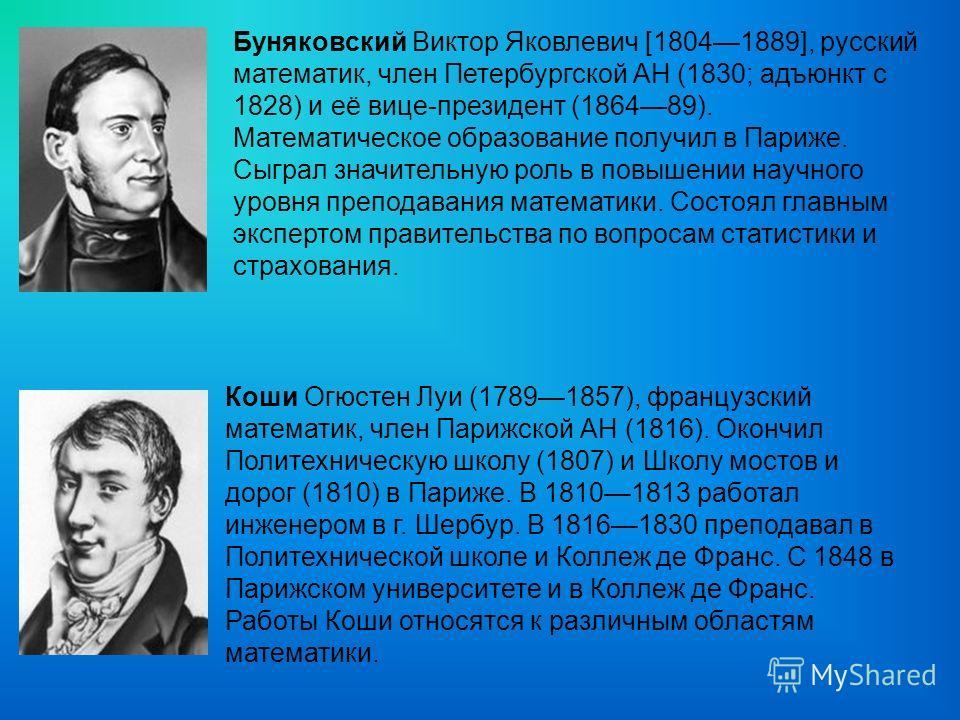Буняковский Виктор Яковлевич [18041889], русский математик, член Петербургской АН (1830; адъюнкт с 1828) и её вице-президент (186489). Математическое образование получил в Париже. Сыграл значительную роль в повышении научного уровня преподавания мате