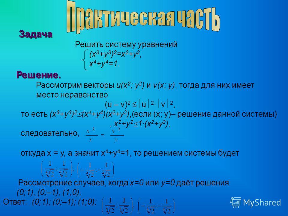 Задача Задача Решить систему уравнений (х 3 +у 3 ) 2 =х 2 +у 2, х 4 +у 4 =1. Решение. Решение. Рассмотрим векторы u(x 2 ; y 2 ) и v(x; y), тогда для них имеет место неравенство (u – v) 2 u 2 · v 2, то есть (x 3 +y 3 ) 2 (x 4 +y 4 )(x 2 +y 2 ),(если (