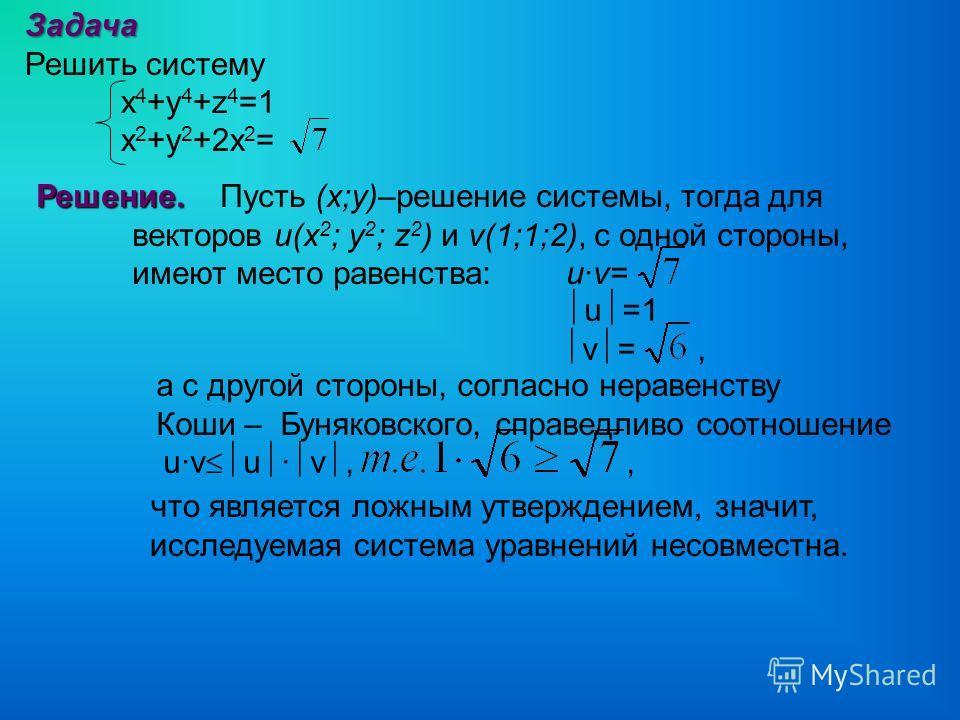 Задача Решить систему x 4 +y 4 +z 4 =1 x 2 +y 2 +2x 2 = Решение. Решение. Пусть (х;у)–решение системы, тогда для векторов u(x 2 ; y 2 ; z 2 ) и v(1;1;2), с одной стороны, имеют место равенства: u·v= что является ложным утверждением, значит, исследуем