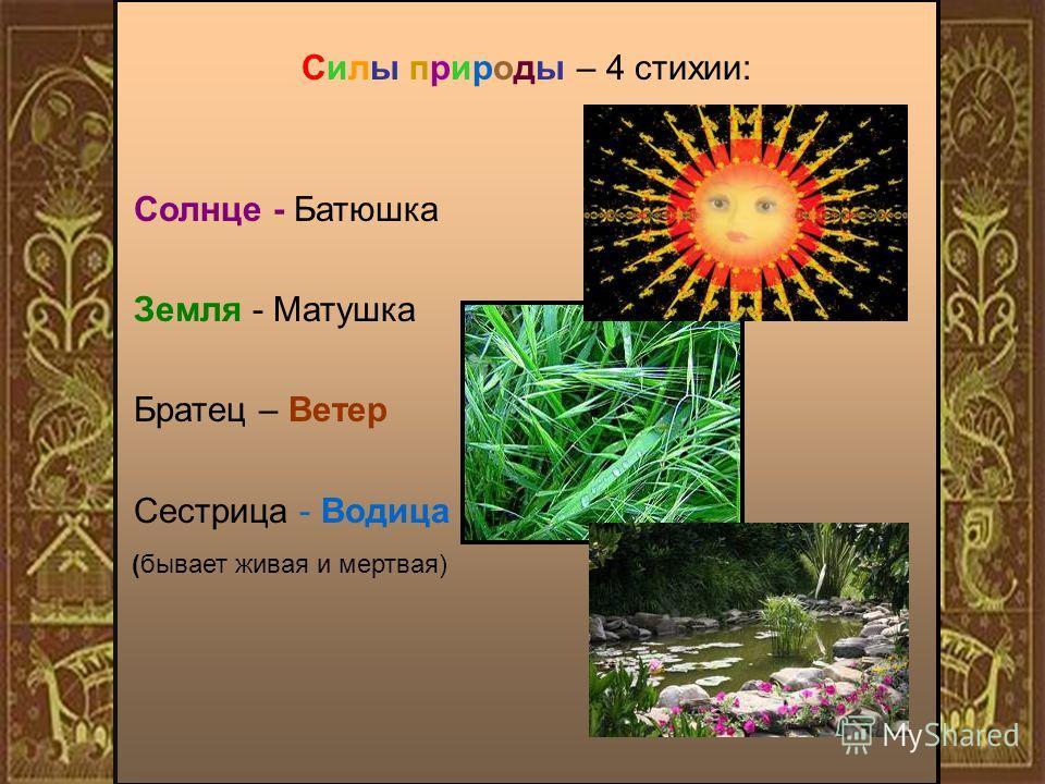 Силы природы – 4 стихии: Солнце - Батюшка Земля - Матушка Братец – Ветер Сестрица - Водица (бывает живая и мертвая)