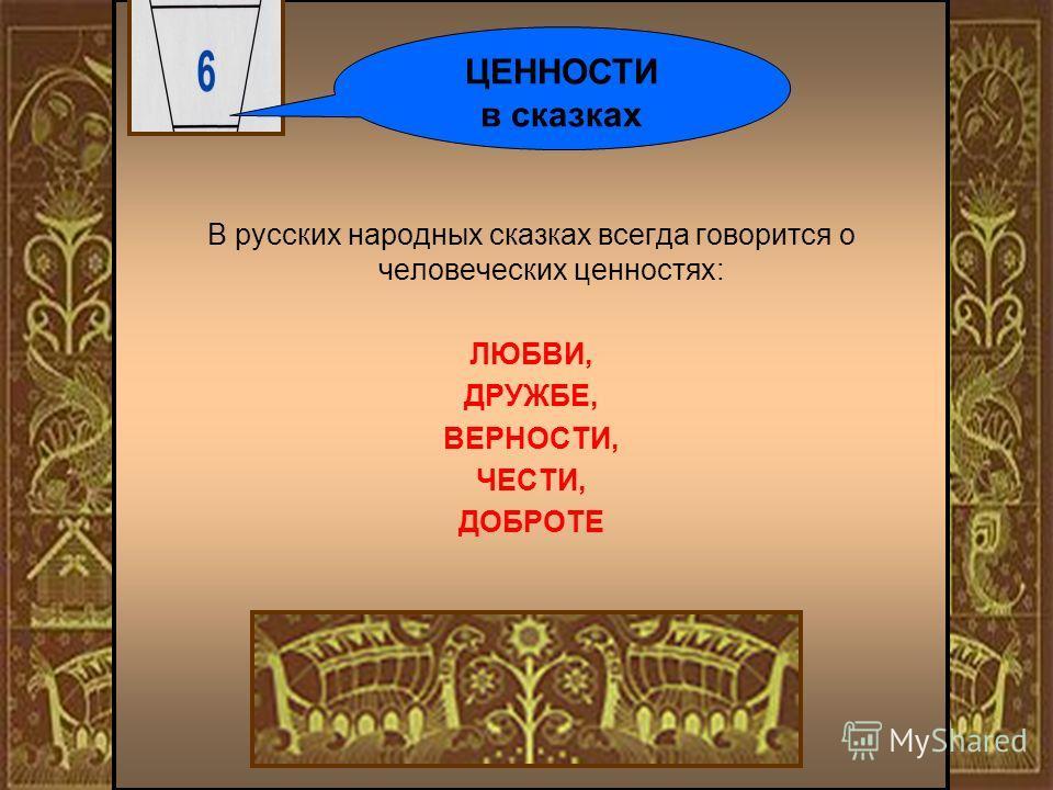 В русских народных сказках всегда говорится о человеческих ценностях: ЛЮБВИ, ДРУЖБЕ, ВЕРНОСТИ, ЧЕСТИ, ДОБРОТЕ ЦЕННОСТИ в сказках
