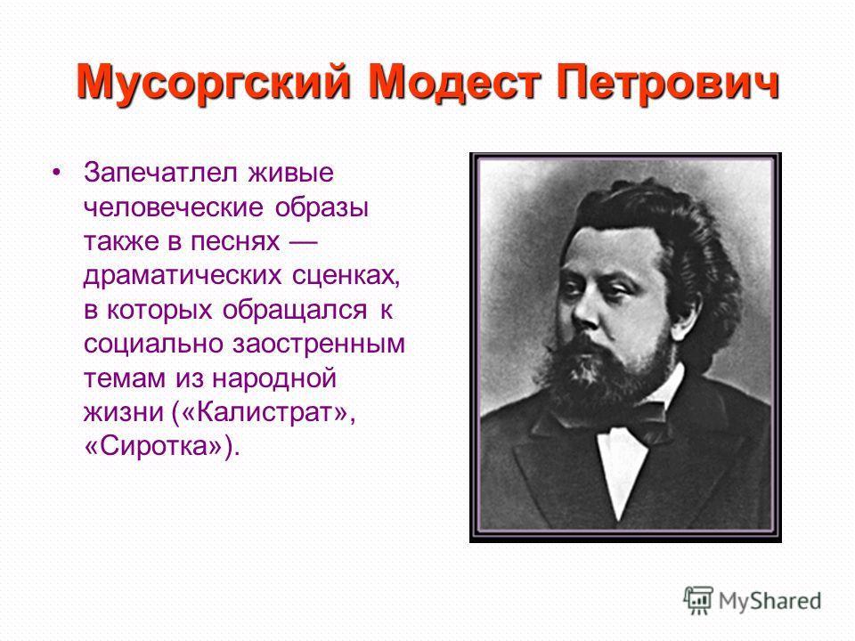 Мусоргский Модест Петрович Запечатлел живые человеческие образы также в песнях драматических сценках, в которых обращался к социально заостренным темам из народной жизни («Калистрат», «Сиротка»).