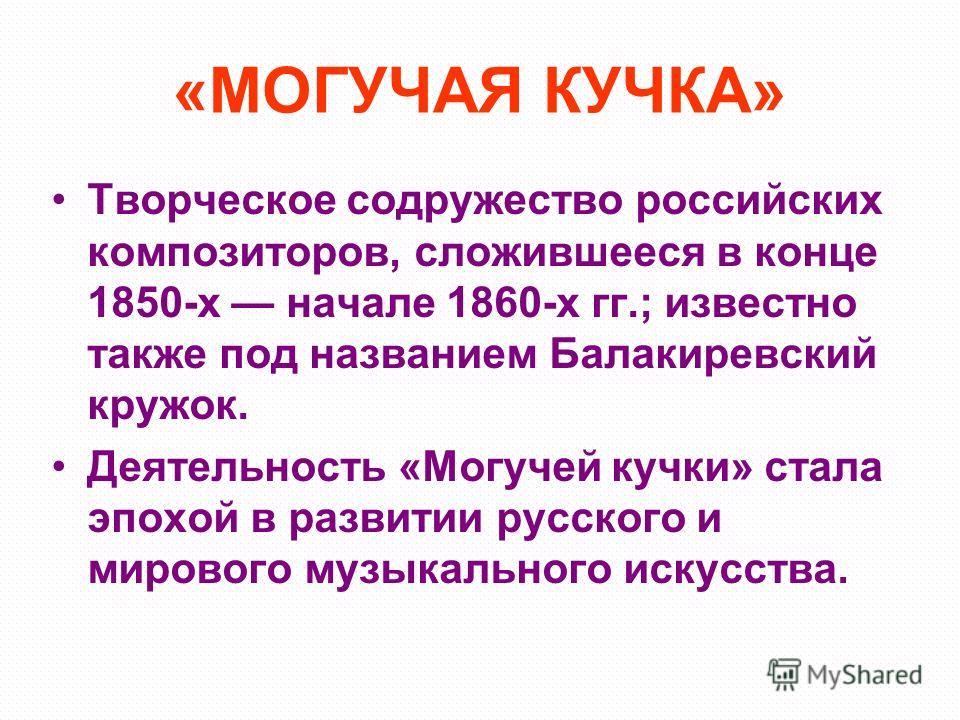 «МОГУЧАЯ КУЧКА» Творческое содружество российских композиторов, сложившееся в конце 1850-х начале 1860-х гг.; известно также под названием Балакиревский кружок. Деятельность «Могучей кучки» стала эпохой в развитии русского и мирового музыкального иск