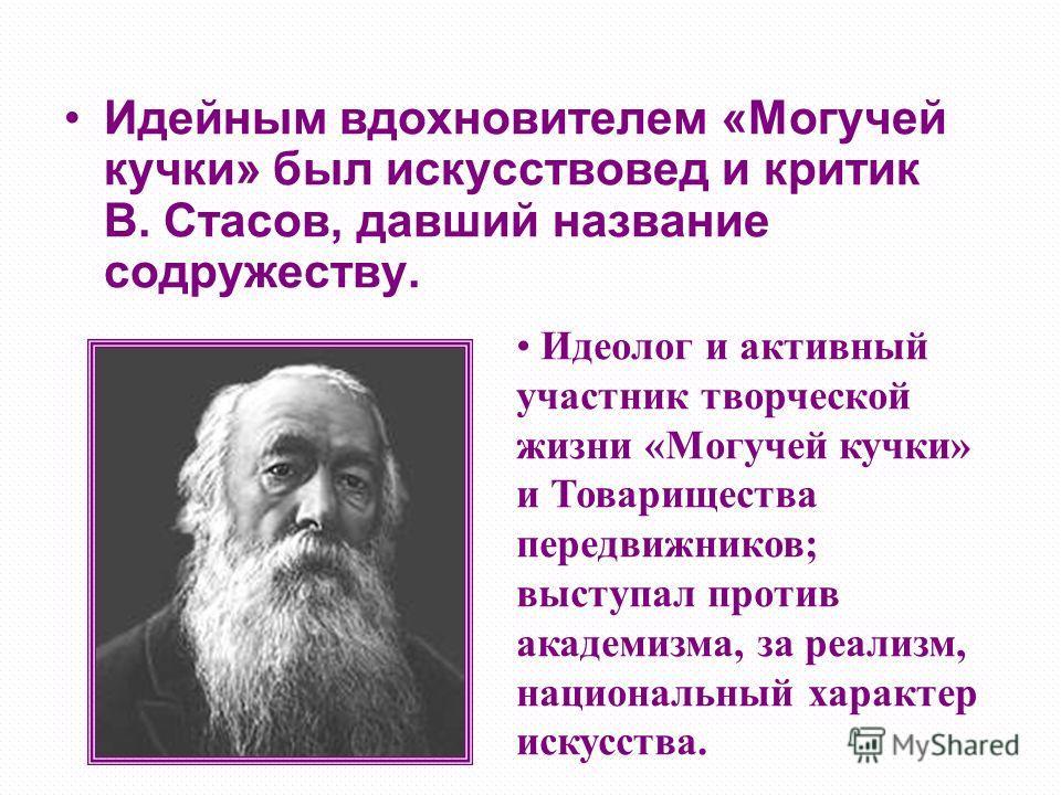 Идейным вдохновителем «Могучей кучки» был искусствовед и критик В. Стасов, давший название содружеству. Идеолог и активный участник творческой жизни «Могучей кучки» и Товарищества передвижников; выступал против академизма, за реализм, национальный ха