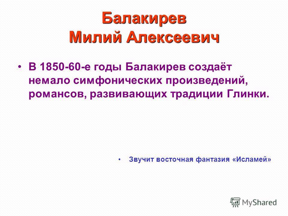 Балакирев Милий Алексеевич В 1850-60-е годы Балакирев создаёт немало симфонических произведений, романсов, развивающих традиции Глинки. Звучит восточная фантазия «Исламей»