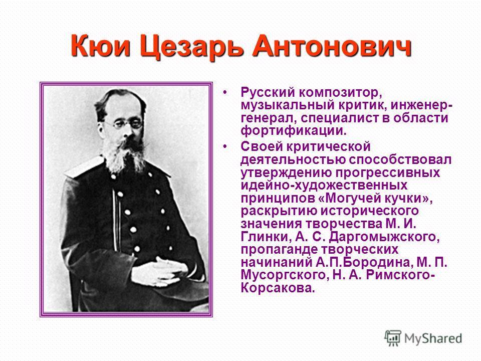 Кюи Цезарь Антонович Русский композитор, музыкальный критик, инженер- генерал, специалист в области фортификации. Своей критической деятельностью способствовал утверждению прогрессивных идейно-художественных принципов «Могучей кучки», раскрытию истор