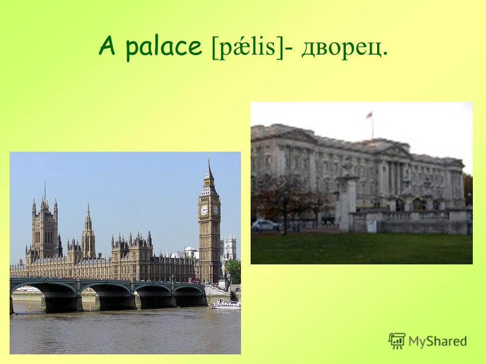 A palace [pǽlis]- дворец.